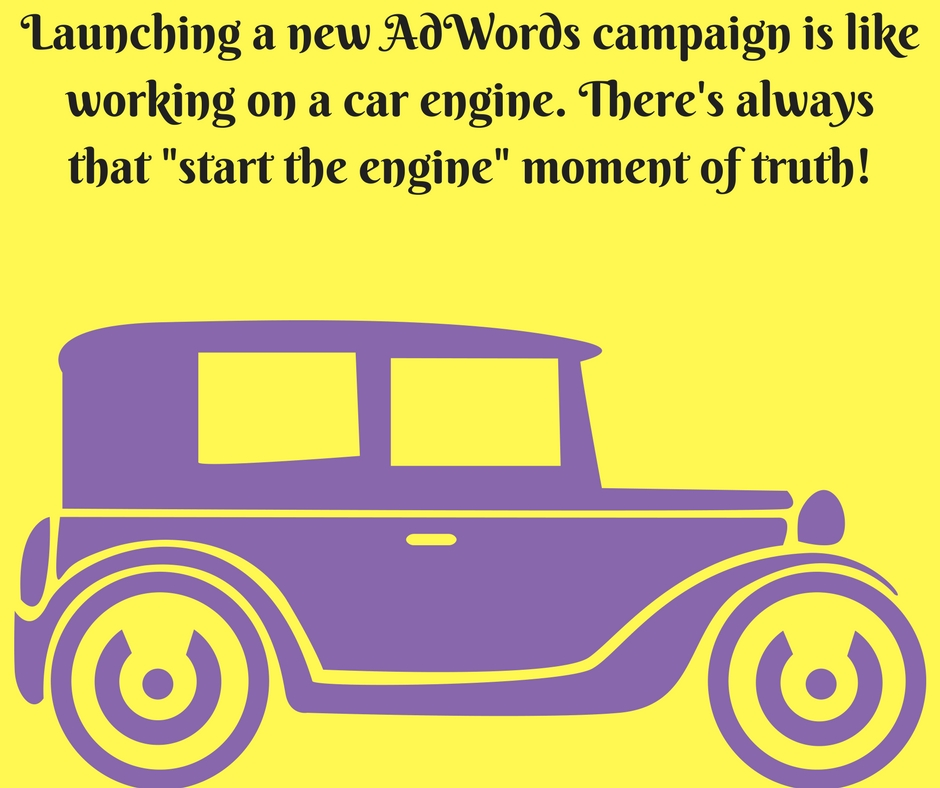 Launching a new AdWords campaign is like working on a car engine!!!
