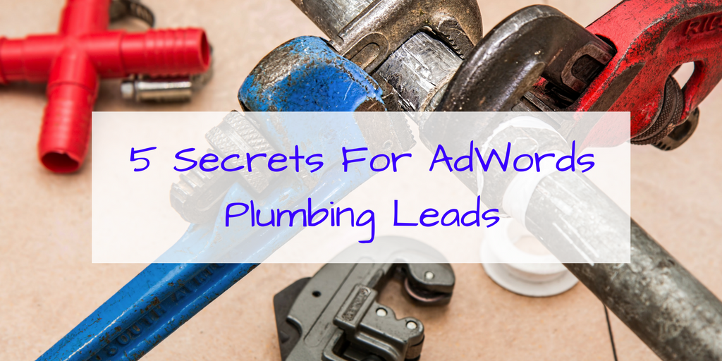 5 Secrets To Getting More Plumbing Leads From Google AdWords